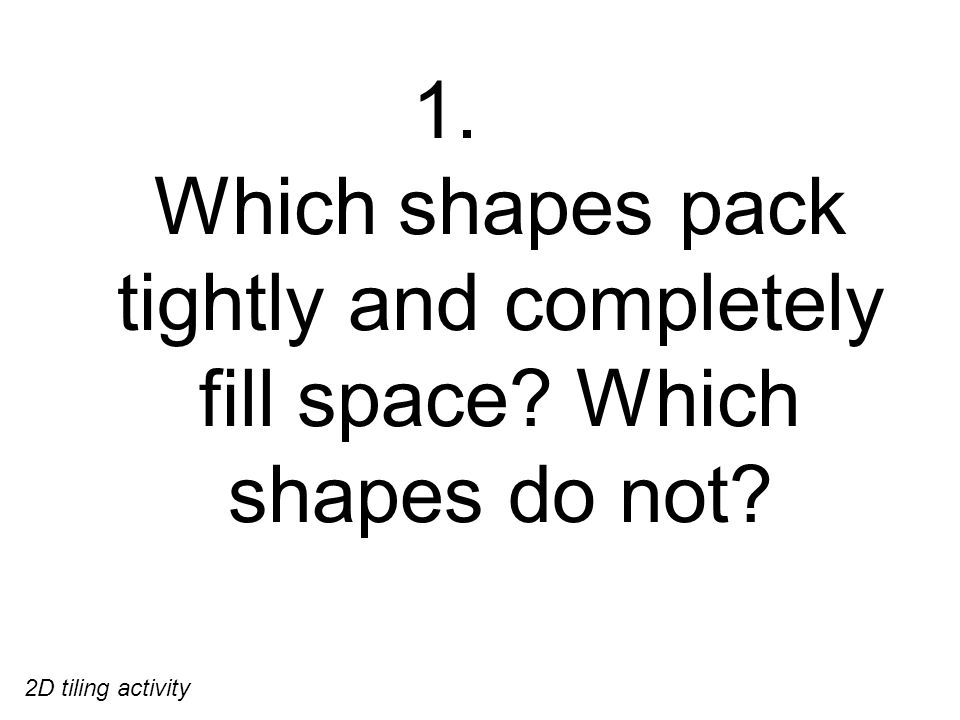 1. Which shapes pack tightly and completely fill space Which shapes do not 2D tiling activity