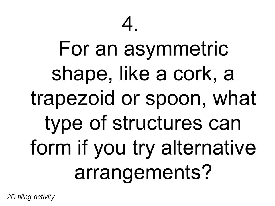 4. For an asymmetric shape, like a cork, a trapezoid or spoon, what type of structures can form if you try alternative arrangements? 2D tiling activit