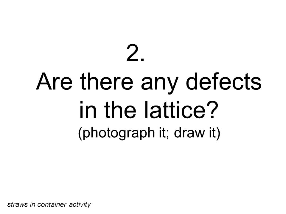 2. Are there any defects in the lattice (photograph it; draw it) straws in container activity