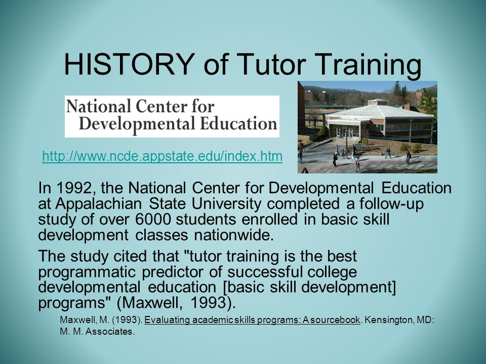 HISTORY of Tutor Training In 1992, the National Center for Developmental Education at Appalachian State University completed a follow-up study of over 6000 students enrolled in basic skill development classes nationwide.