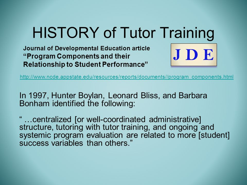 HISTORY of Tutor Training In 1997, Hunter Boylan, Leonard Bliss, and Barbara Bonham identified the following: …centralized [or well-coordinated administrative] structure, tutoring with tutor training, and ongoing and systemic program evaluation are related to more [student] success variables than others.