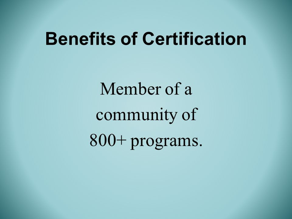 Benefits of Certification Member of a community of 800+ programs.