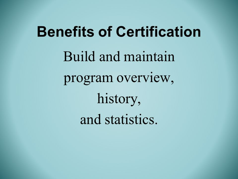 Benefits of Certification Build and maintain program overview, history, and statistics.