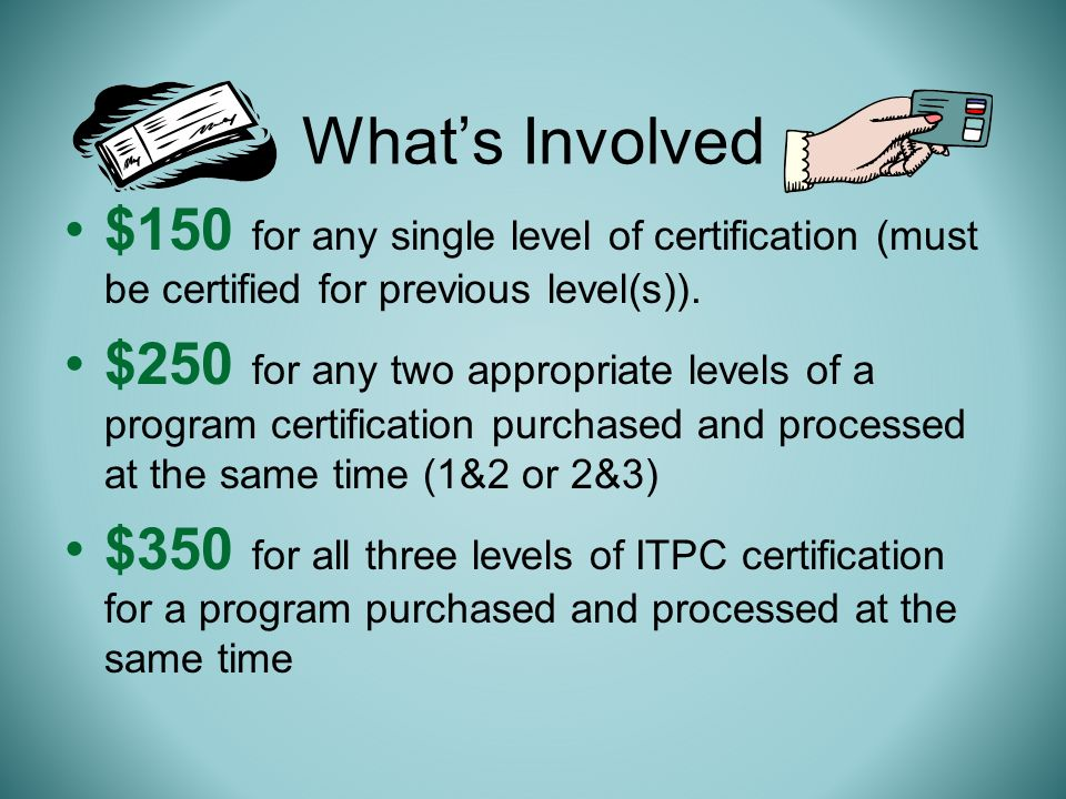 Whats Involved $150 for any single level of certification (must be certified for previous level(s)).