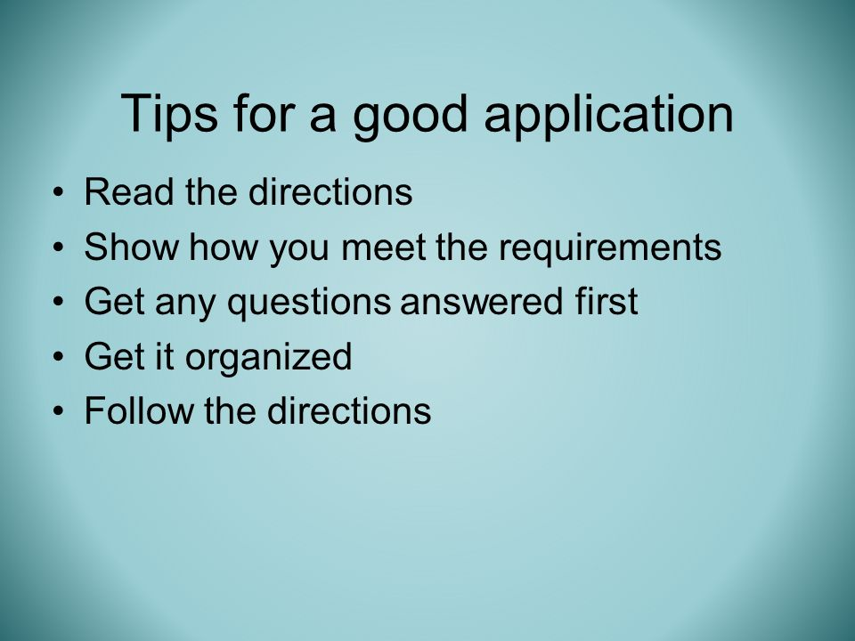 Tips for a good application Read the directions Show how you meet the requirements Get any questions answered first Get it organized Follow the directions