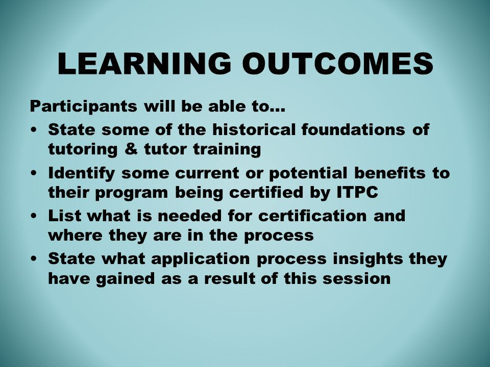 LEARNING OUTCOMES Participants will be able to… State some of the historical foundations of tutoring & tutor training Identify some current or potential benefits to their program being certified by ITPC List what is needed for certification and where they are in the process State what application process insights they have gained as a result of this session
