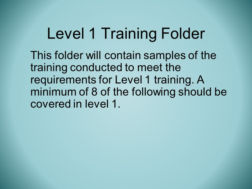 Level 1 Training Folder This folder will contain samples of the training conducted to meet the requirements for Level 1 training.