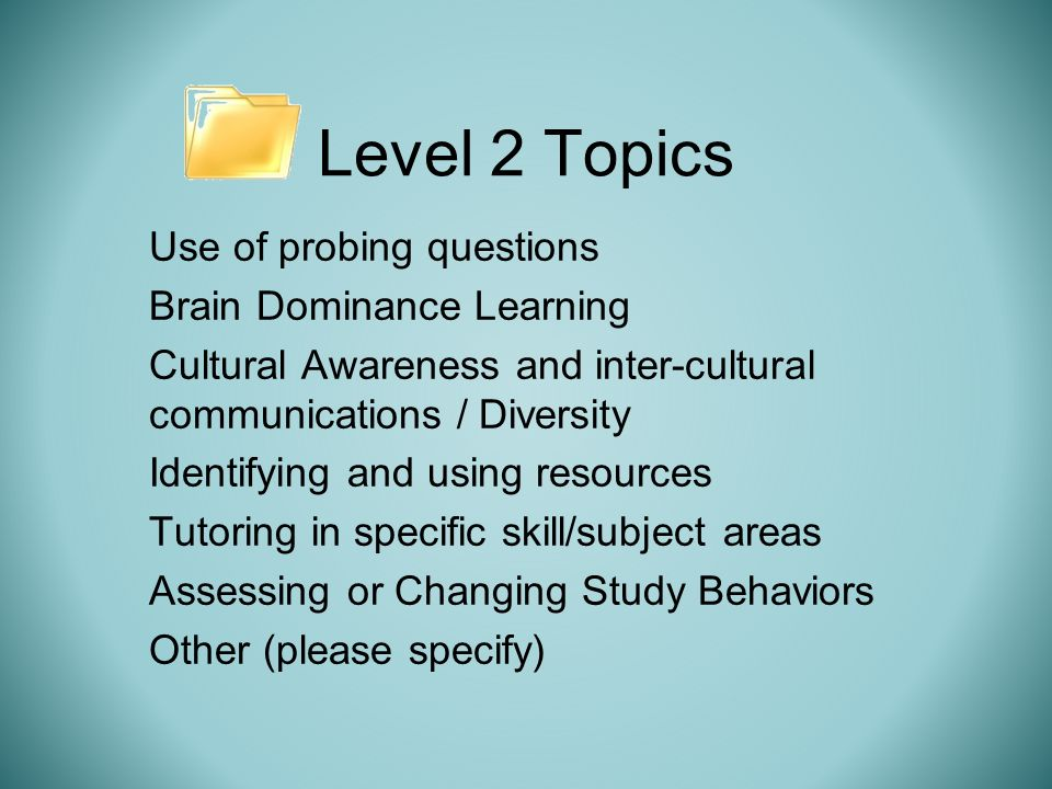 Level 2 Topics Use of probing questions Brain Dominance Learning Cultural Awareness and inter-cultural communications / Diversity Identifying and using resources Tutoring in specific skill/subject areas Assessing or Changing Study Behaviors Other (please specify)