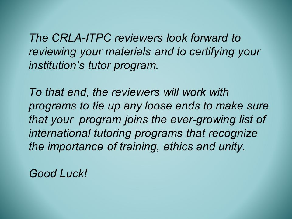 The CRLA-ITPC reviewers look forward to reviewing your materials and to certifying your institutions tutor program.