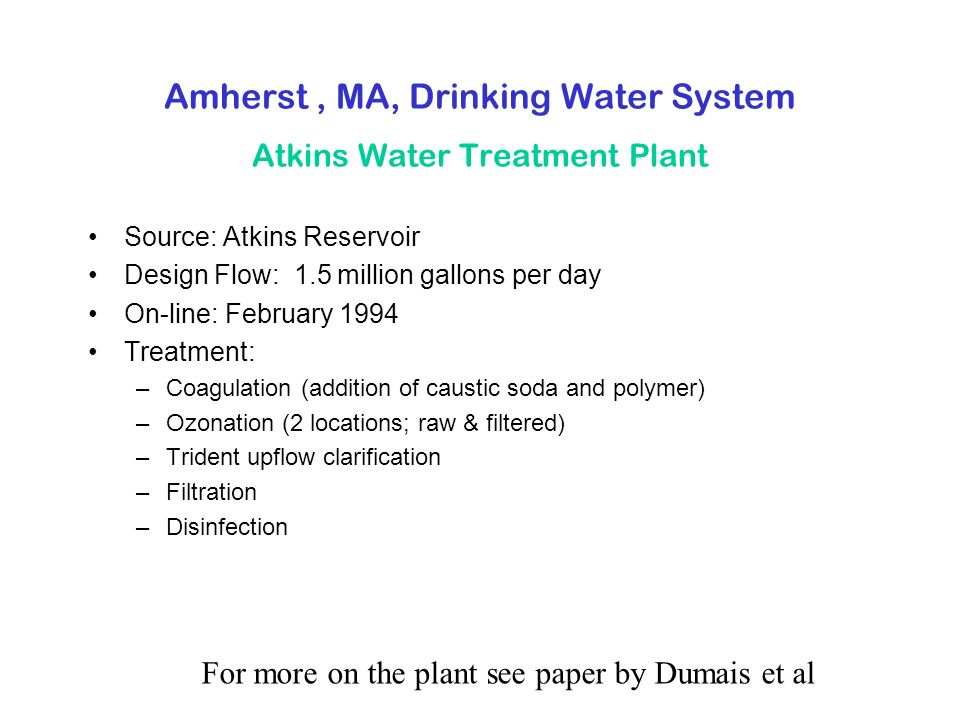 Amherst, MA, Drinking Water System Atkins Water Treatment Plant Source: Atkins Reservoir Design Flow: 1.5 million gallons per day On-line: February 1994 Treatment: –Coagulation (addition of caustic soda and polymer) –Ozonation (2 locations; raw & filtered) –Trident upflow clarification –Filtration –Disinfection For more on the plant see paper by Dumais et al