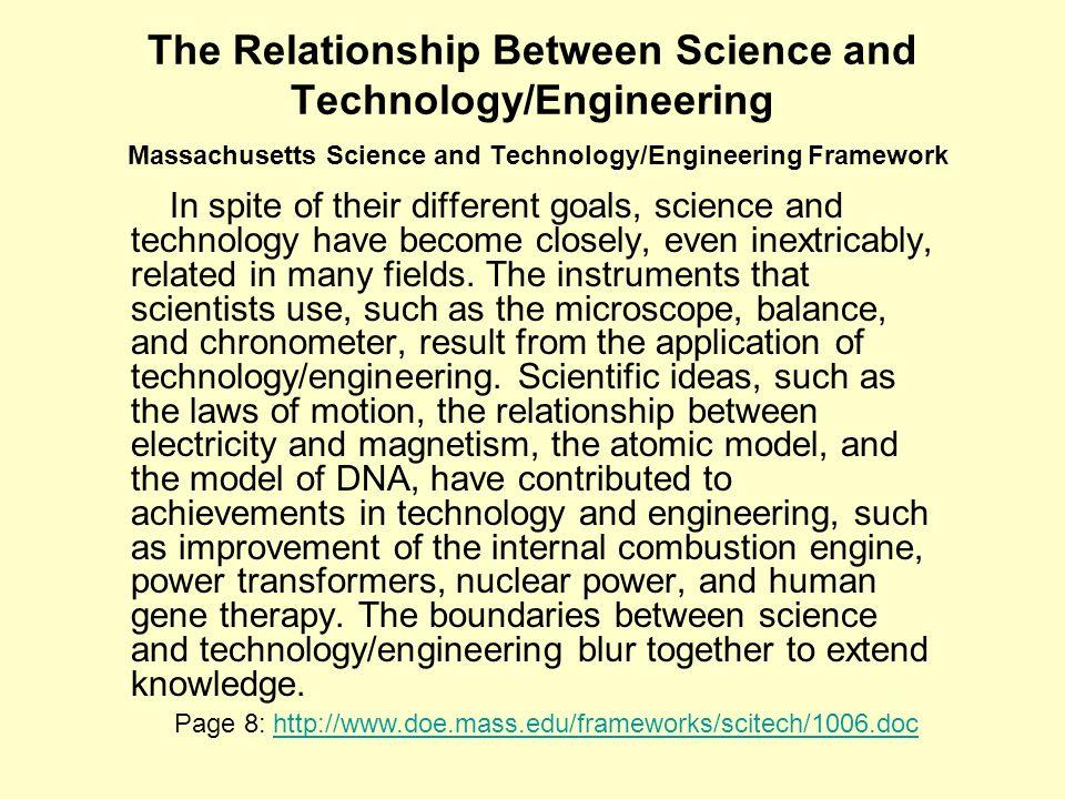 The Relationship Between Science and Technology/Engineering Massachusetts Science and Technology/Engineering Framework In spite of their different goals, science and technology have become closely, even inextricably, related in many fields.