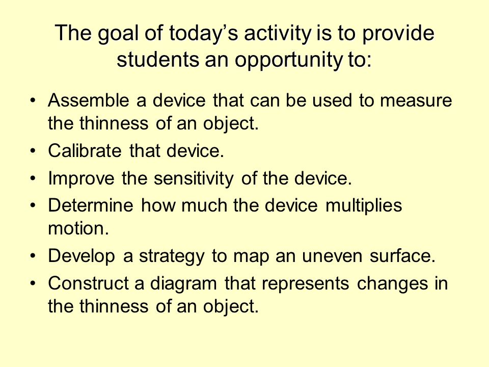 The goal of todays activity is to provide students an opportunity to: Assemble a device that can be used to measure the thinness of an object.