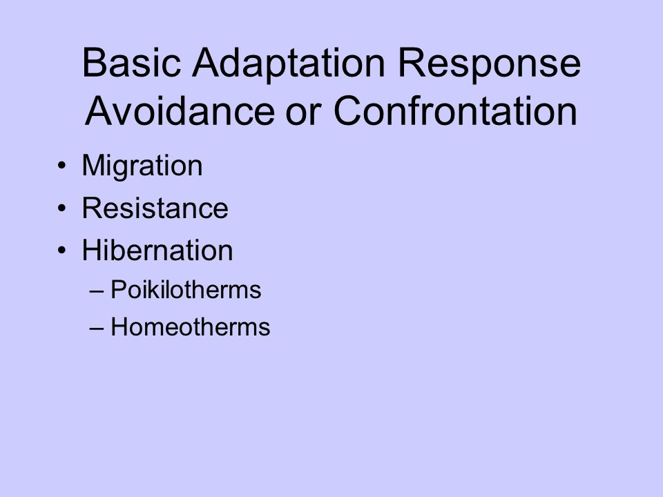 Basic Adaptation Response Avoidance or Confrontation Migration Resistance Hibernation –Poikilotherms –Homeotherms