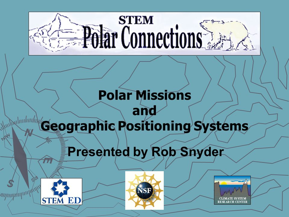 Polar Missions and Geographic Positioning Systems Presented by Rob Snyder