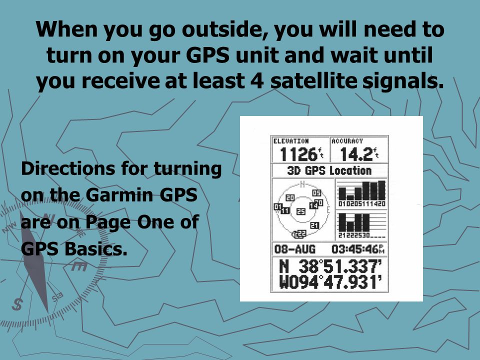 When you go outside, you will need to turn on your GPS unit and wait until you receive at least 4 satellite signals.