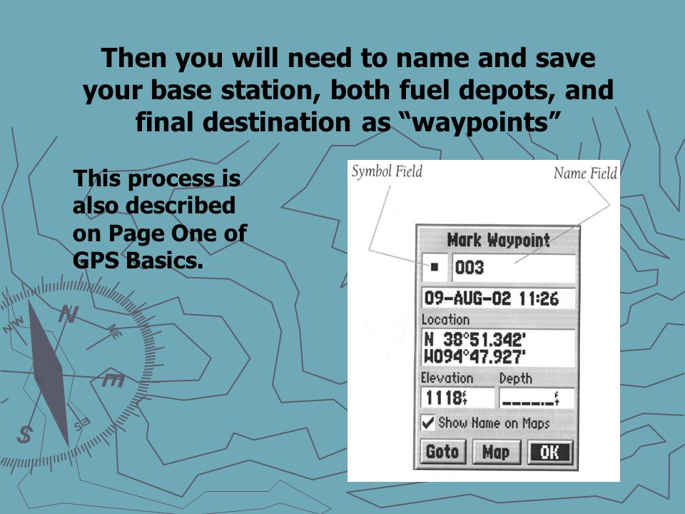 Then you will need to name and save your base station, both fuel depots, and final destination as waypoints This process is also described on Page One of GPS Basics.