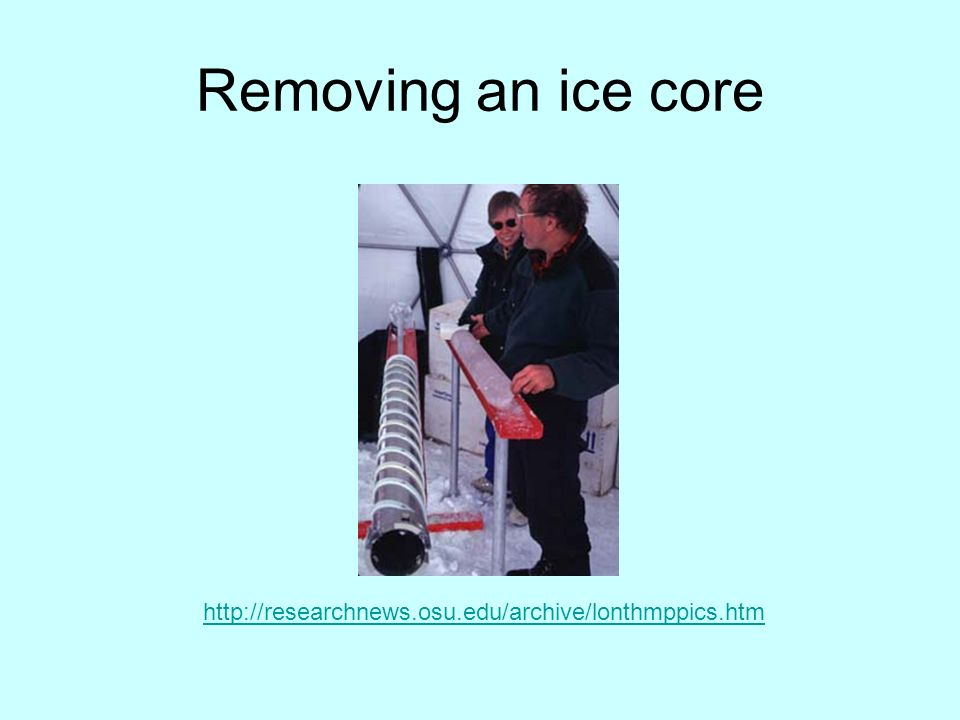 Removing an ice core http://researchnews.osu.edu/archive/lonthmppics.htm