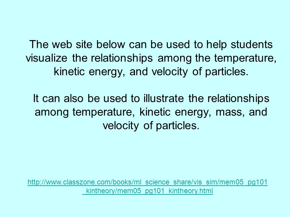 The web site below can be used to help students visualize the relationships among the temperature, kinetic energy, and velocity of particles.