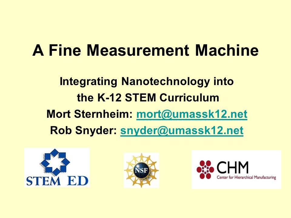 A Fine Measurement Machine Integrating Nanotechnology into the K-12 STEM Curriculum Mort Sternheim: mort@umassk12.netmort@umassk12.net Rob Snyder: snyder@umassk12.netsnyder@umassk12.net