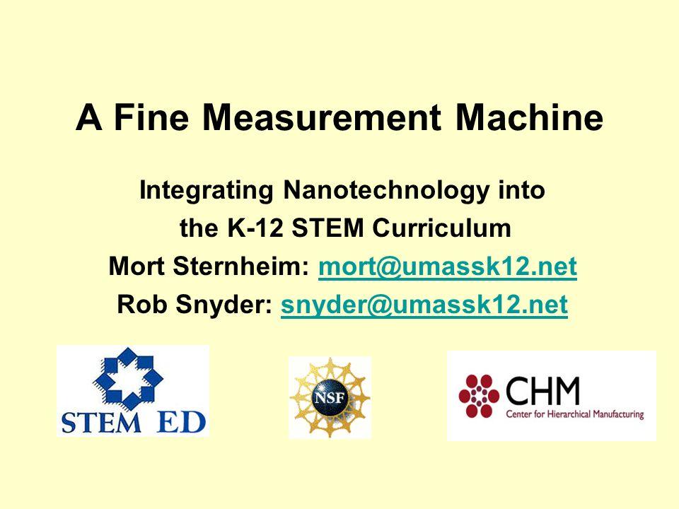 A Fine Measurement Machine Integrating Nanotechnology into the K-12 STEM Curriculum Mort Sternheim: mort@umassk12.netmort@umassk12.net Rob Snyder: sny