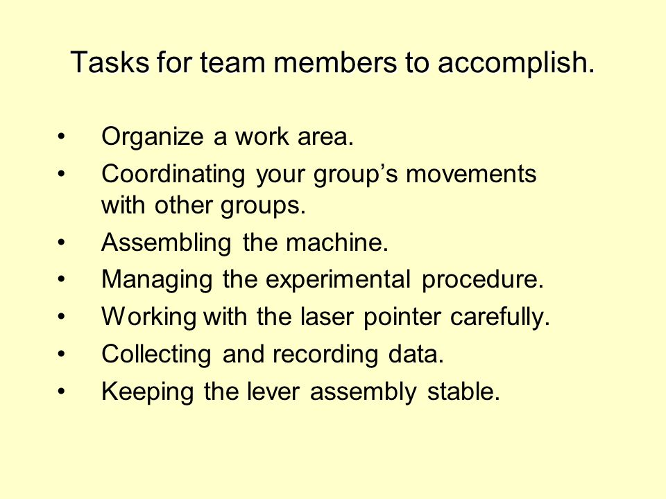 Tasks for team members to accomplish. Organize a work area. Coordinating your groups movements with other groups. Assembling the machine. Managing the