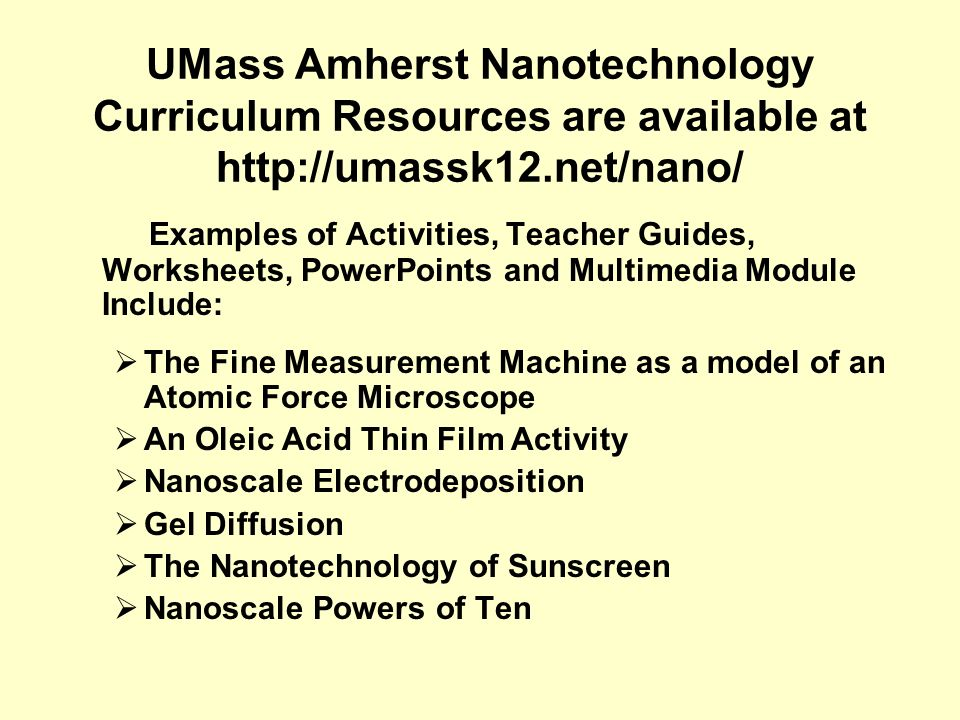 UMass Amherst Nanotechnology Curriculum Resources are available at http://umassk12.net/nano/ Examples of Activities, Teacher Guides, Worksheets, PowerPoints and Multimedia Module Include: The Fine Measurement Machine as a model of an Atomic Force Microscope An Oleic Acid Thin Film Activity Nanoscale Electrodeposition Gel Diffusion The Nanotechnology of Sunscreen Nanoscale Powers of Ten