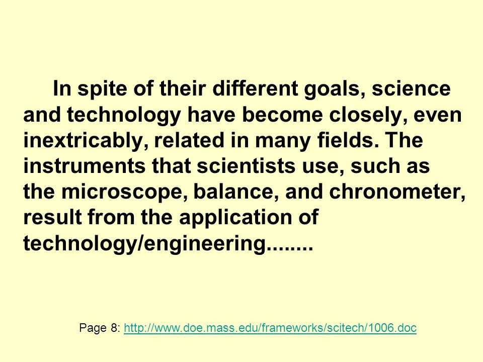 In spite of their different goals, science and technology have become closely, even inextricably, related in many fields.