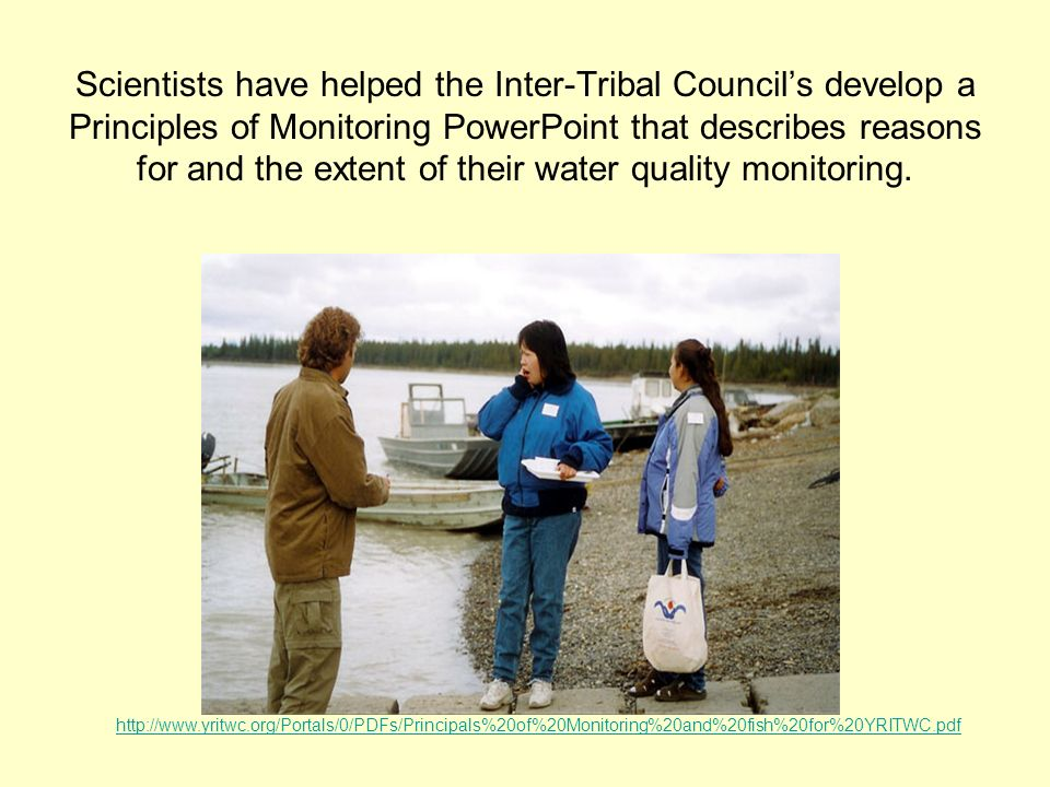 Scientists have helped the Inter-Tribal Councils develop a Principles of Monitoring PowerPoint that describes reasons for and the extent of their water quality monitoring.