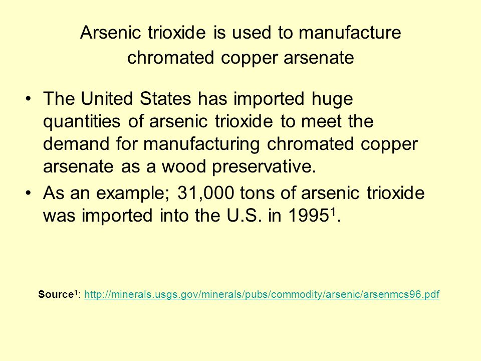 Arsenic trioxide is used to manufacture chromated copper arsenate The United States has imported huge quantities of arsenic trioxide to meet the demand for manufacturing chromated copper arsenate as a wood preservative.