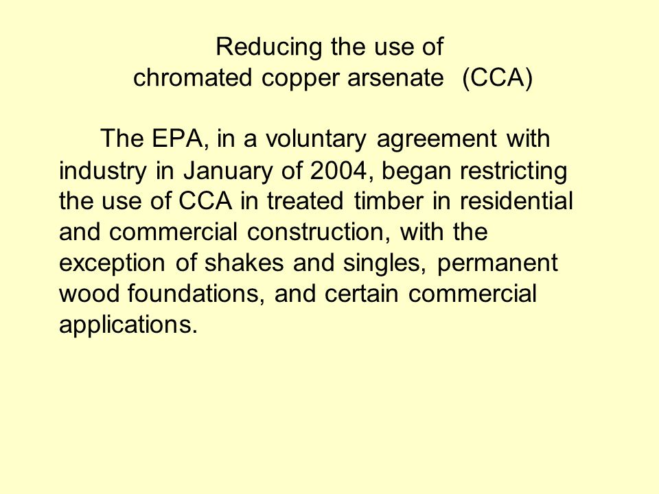 Reducing the use of chromated copper arsenate (CCA) The EPA, in a voluntary agreement with industry in January of 2004, began restricting the use of CCA in treated timber in residential and commercial construction, with the exception of shakes and singles, permanent wood foundations, and certain commercial applications.