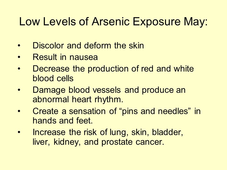 Low Levels of Arsenic Exposure May: Discolor and deform the skin Result in nausea Decrease the production of red and white blood cells Damage blood vessels and produce an abnormal heart rhythm.