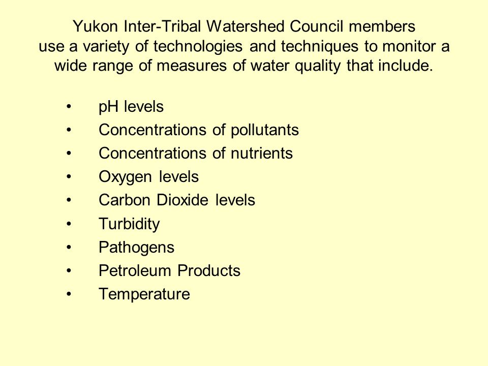 Yukon Inter-Tribal Watershed Council members use a variety of technologies and techniques to monitor a wide range of measures of water quality that include.