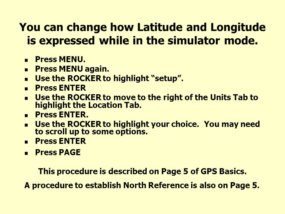 You can change how Latitude and Longitude is expressed while in the simulator mode. Press MENU. Press MENU again. Use the ROCKER to highlight setup. P