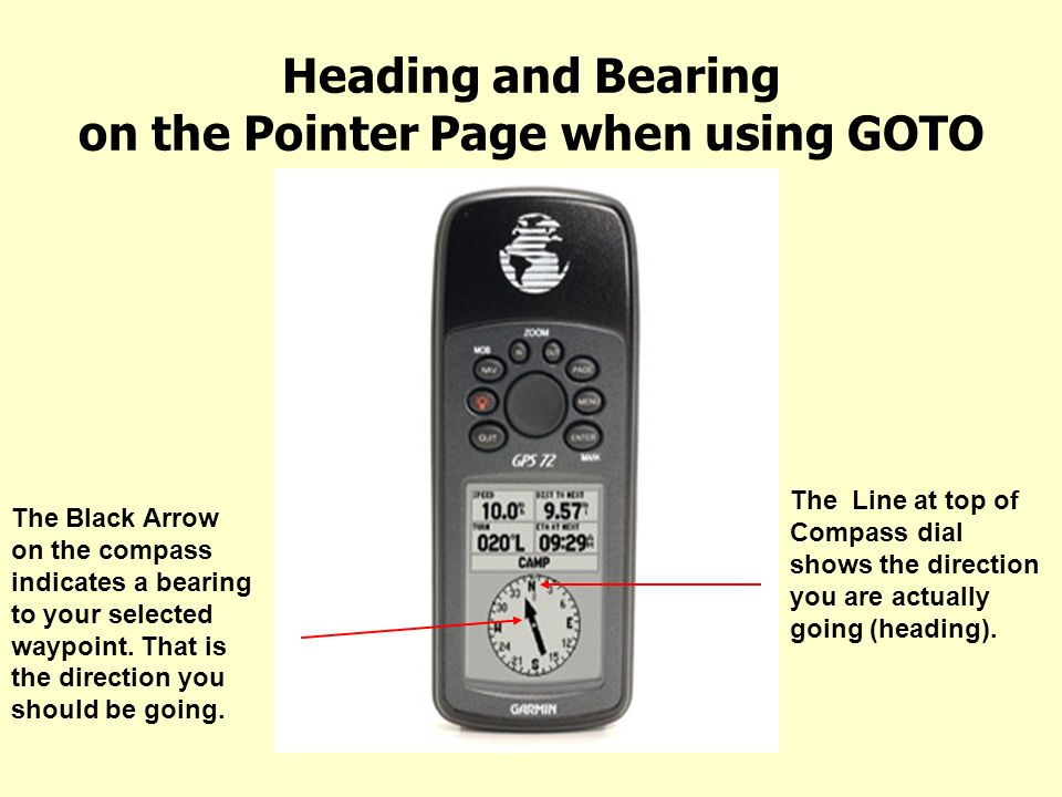 Heading and Bearing on the Pointer Page when using GOTO The Black Arrow on the compass indicates a bearing to your selected waypoint. That is the dire