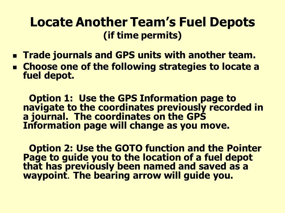 Locate Another Teams Fuel Depots (if time permits) Trade journals and GPS units with another team. Choose one of the following strategies to locate a