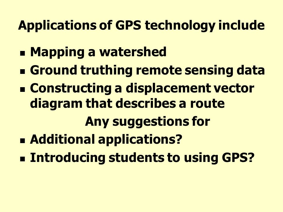 Applications of GPS technology include Mapping a watershed Ground truthing remote sensing data Constructing a displacement vector diagram that describ