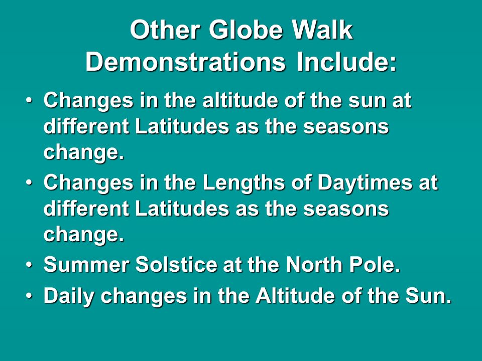 Other Globe Walk Demonstrations Include: Changes in the altitude of the sun at different Latitudes as the seasons change.Changes in the altitude of the sun at different Latitudes as the seasons change.