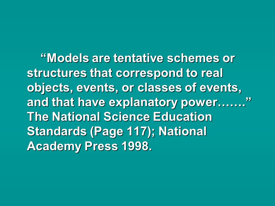 Models are tentative schemes or structures that correspond to real objects, events, or classes of events, and that have explanatory power…….