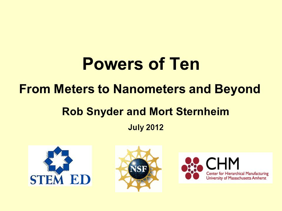 Powers of Ten From Meters to Nanometers and Beyond Rob Snyder and Mort Sternheim July 2012