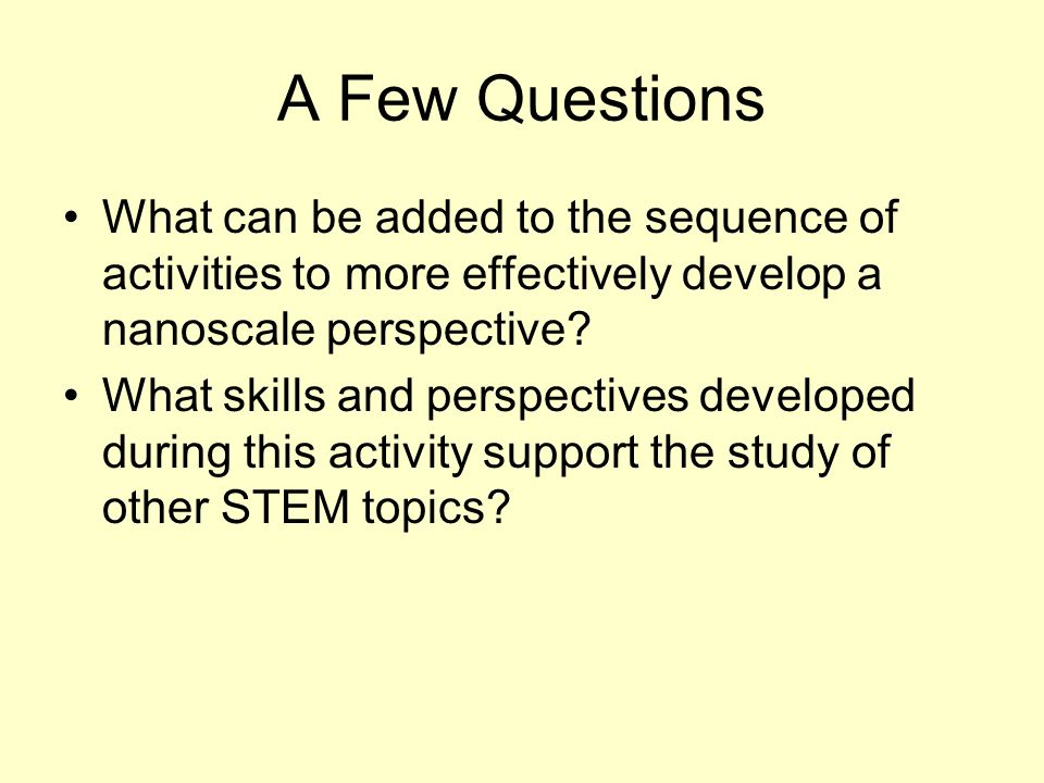 A Few Questions What can be added to the sequence of activities to more effectively develop a nanoscale perspective? What skills and perspectives deve