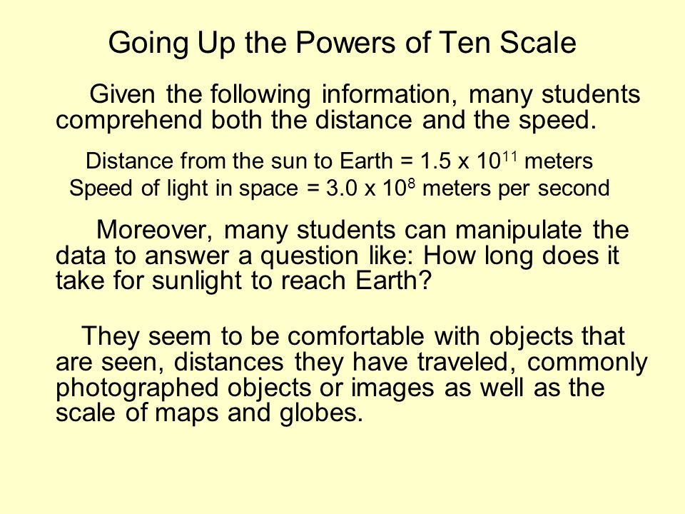 Going Up the Powers of Ten Scale Given the following information, many students comprehend both the distance and the speed. Distance from the sun to E