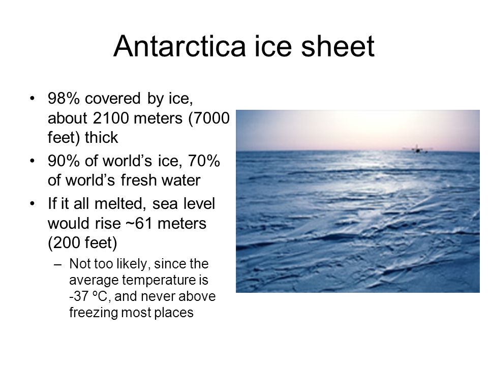 Antarctica ice sheet 98% covered by ice, about 2100 meters (7000 feet) thick 90% of worlds ice, 70% of worlds fresh water If it all melted, sea level would rise ~61 meters (200 feet) –Not too likely, since the average temperature is -37 ºC, and never above freezing most places