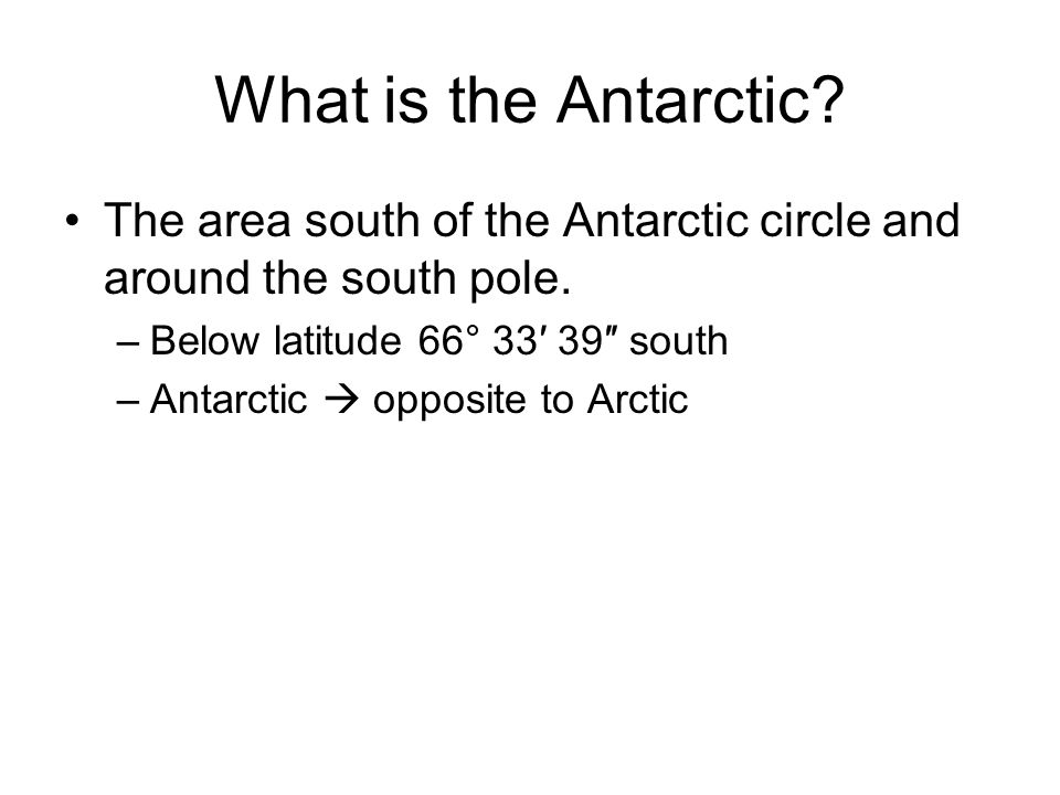 What is the Antarctic. The area south of the Antarctic circle and around the south pole.