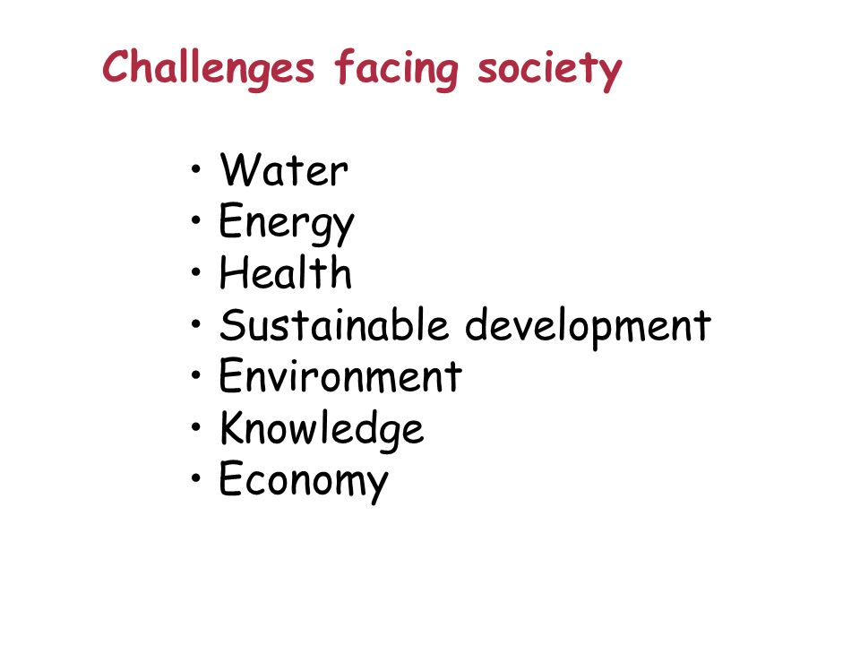 Challenges facing society Water Energy Health Sustainable development Environment Knowledge Economy