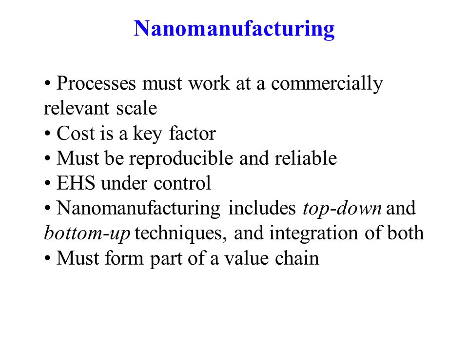 Nanomanufacturing Processes must work at a commercially relevant scale Cost is a key factor Must be reproducible and reliable EHS under control Nanomanufacturing includes top-down and bottom-up techniques, and integration of both Must form part of a value chain
