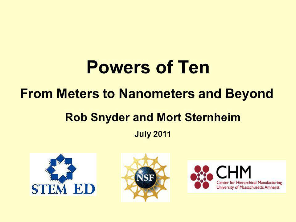 Powers of Ten From Meters to Nanometers and Beyond Rob Snyder and Mort Sternheim July 2011
