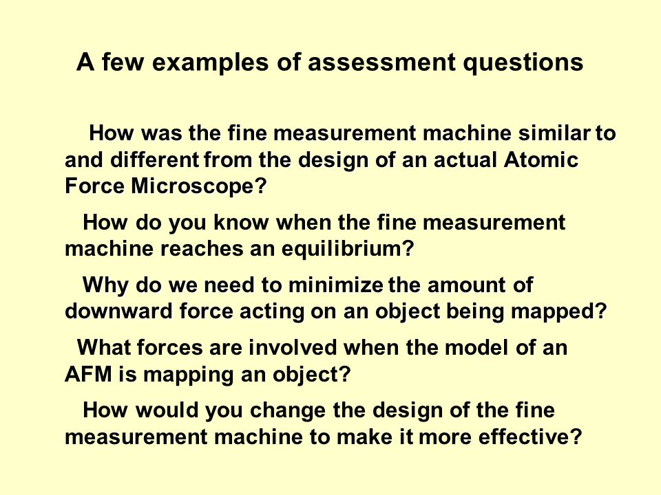 A few examples of assessment questions How was the fine measurement machine similar to and different from the design of an actual Atomic Force Microscope.