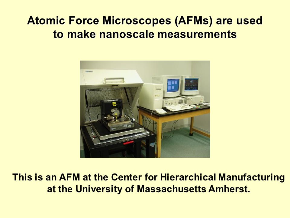 Atomic Force Microscopes (AFMs) are used to make nanoscale measurements This is an AFM at the Center for Hierarchical Manufacturing at the University of Massachusetts Amherst.