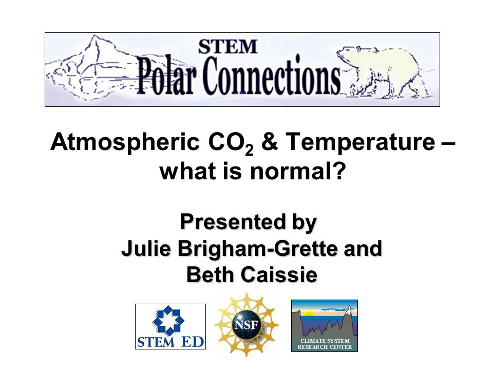 Atmospheric CO 2 & Temperature – what is normal? Presented by Julie Brigham-Grette and Julie Brigham-Grette and Beth Caissie Beth Caissie