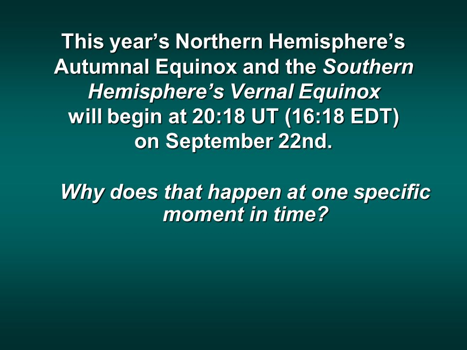 This years Northern Hemispheres Autumnal Equinox and the Southern Hemispheres Vernal Equinox will begin at 20:18 UT (16:18 EDT) on September 22nd.